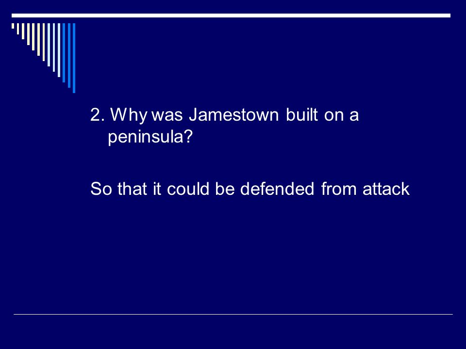 2. Why was Jamestown built on a peninsula? So that it could be defended from attack