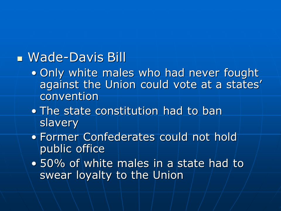 Andrew Johnsons Plan Andrew Johnsons Plan States had to ratify the 13 th AmendmentStates had to ratify the 13 th Amendment The state constitution had to ban slaveryThe state constitution had to ban slavery He was opposed to giving African Americans equal rightsHe was opposed to giving African Americans equal rights Wealthy landowners had to apply to the president personally for a pardonWealthy landowners had to apply to the president personally for a pardon RestorationRestoration Only whites who had been pardoned could vote at the states conventionOnly whites who had been pardoned could vote at the states convention