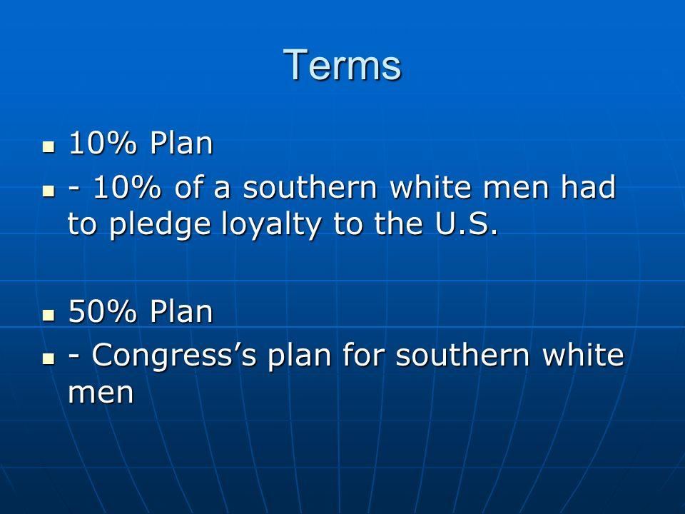 Terms 10% Plan 10% Plan - 10% of a southern white men had to pledge loyalty to the U.S. - 10% of a southern white men had to pledge loyalty to the U.S