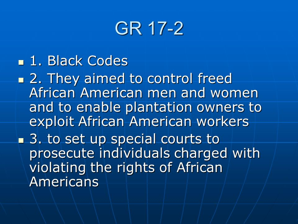 GR 17-2 1. Black Codes 1. Black Codes 2. They aimed to control freed African American men and women and to enable plantation owners to exploit African