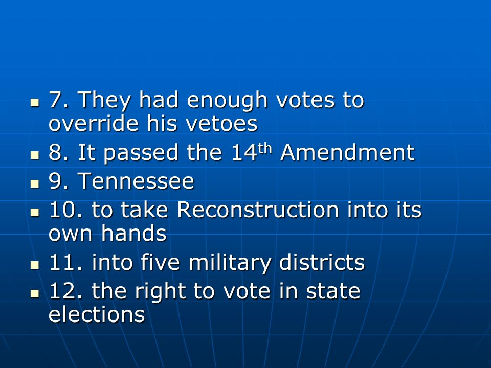 7. They had enough votes to override his vetoes 7. They had enough votes to override his vetoes 8. It passed the 14 th Amendment 8. It passed the 14 t