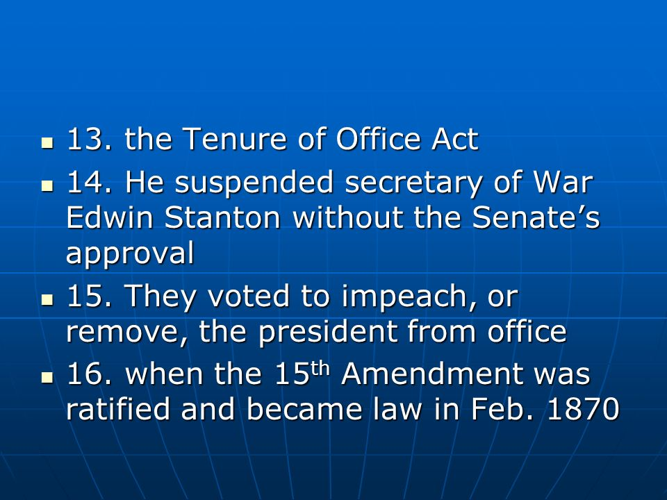 13. the Tenure of Office Act 13. the Tenure of Office Act 14. He suspended secretary of War Edwin Stanton without the Senates approval 14. He suspende