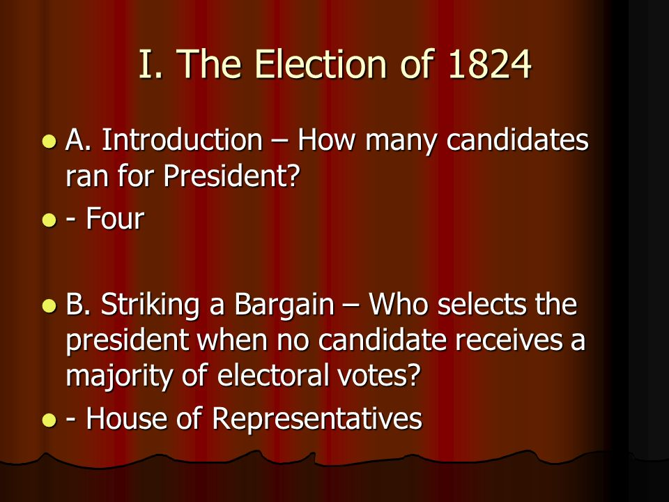 I. The Election of 1824 A. Introduction – How many candidates ran for President? A. Introduction – How many candidates ran for President? - Four - Fou