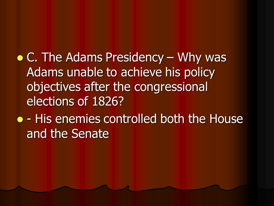 C. The Adams Presidency – Why was Adams unable to achieve his policy objectives after the congressional elections of 1826? C. The Adams Presidency – W