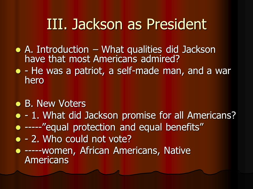 III. Jackson as President A. Introduction – What qualities did Jackson have that most Americans admired? A. Introduction – What qualities did Jackson