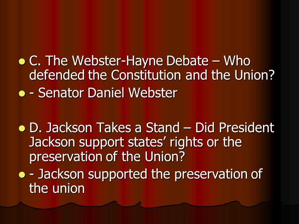 C. The Webster-Hayne Debate – Who defended the Constitution and the Union? C. The Webster-Hayne Debate – Who defended the Constitution and the Union?