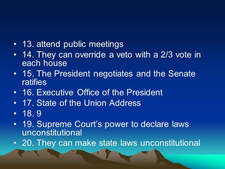13.attend public meetings 14. They can override a veto with a 2/3 vote in each house 15.