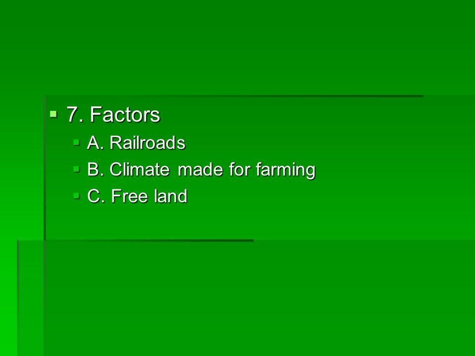 7. Factors 7. Factors A. Railroads A. Railroads B. Climate made for farming B. Climate made for farming C. Free land C. Free land