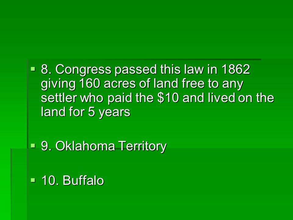 8. Congress passed this law in 1862 giving 160 acres of land free to any settler who paid the $10 and lived on the land for 5 years 8. Congress passed