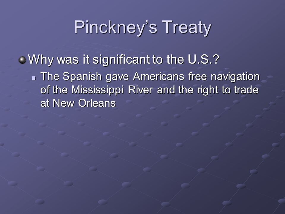 Pinckneys Treaty Why was it significant to the U.S.? The Spanish gave Americans free navigation of the Mississippi River and the right to trade at New