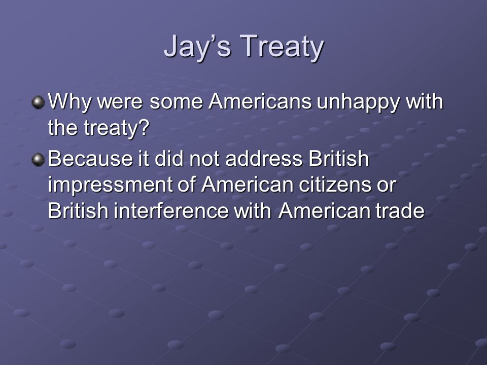 Jays Treaty Why were some Americans unhappy with the treaty? Because it did not address British impressment of American citizens or British interferen