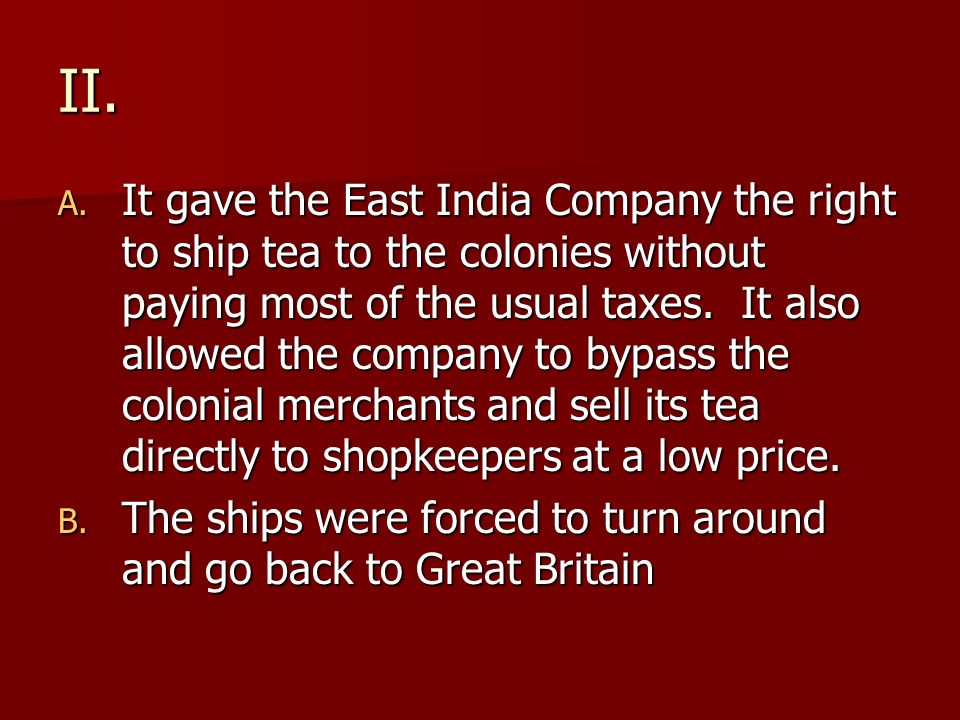 II. A. It gave the East India Company the right to ship tea to the colonies without paying most of the usual taxes. It also allowed the company to byp