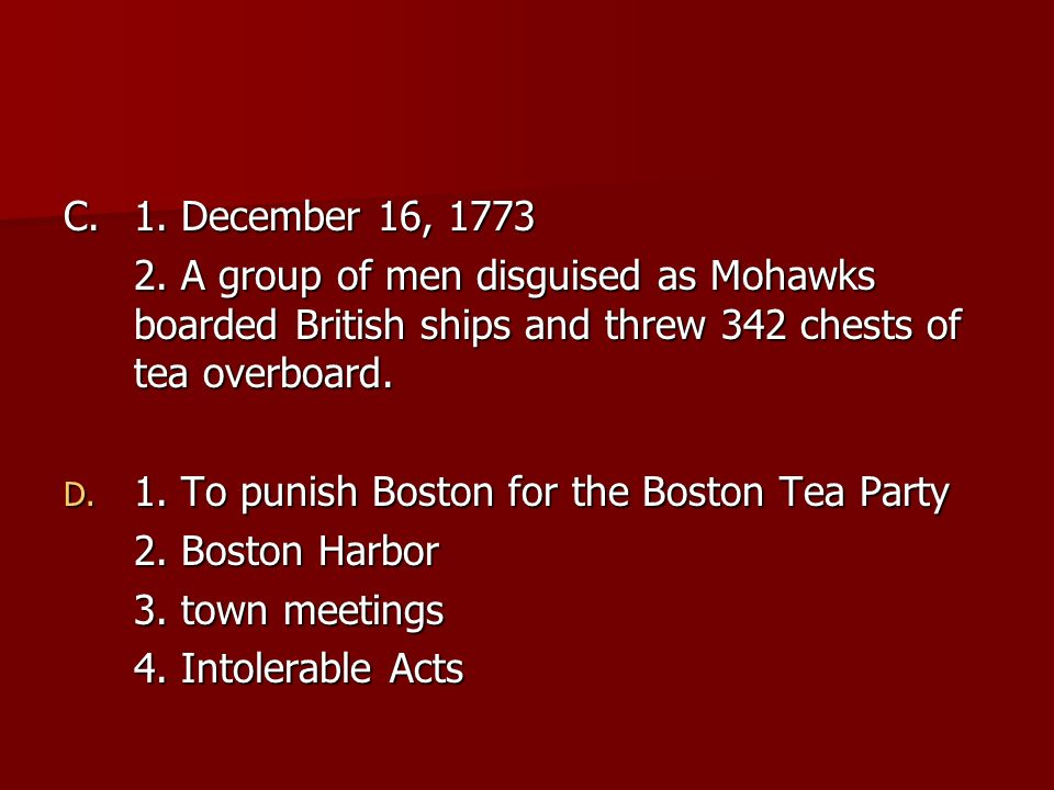 C. 1. December 16, 1773 2. A group of men disguised as Mohawks boarded British ships and threw 342 chests of tea overboard. D. 1. To punish Boston for