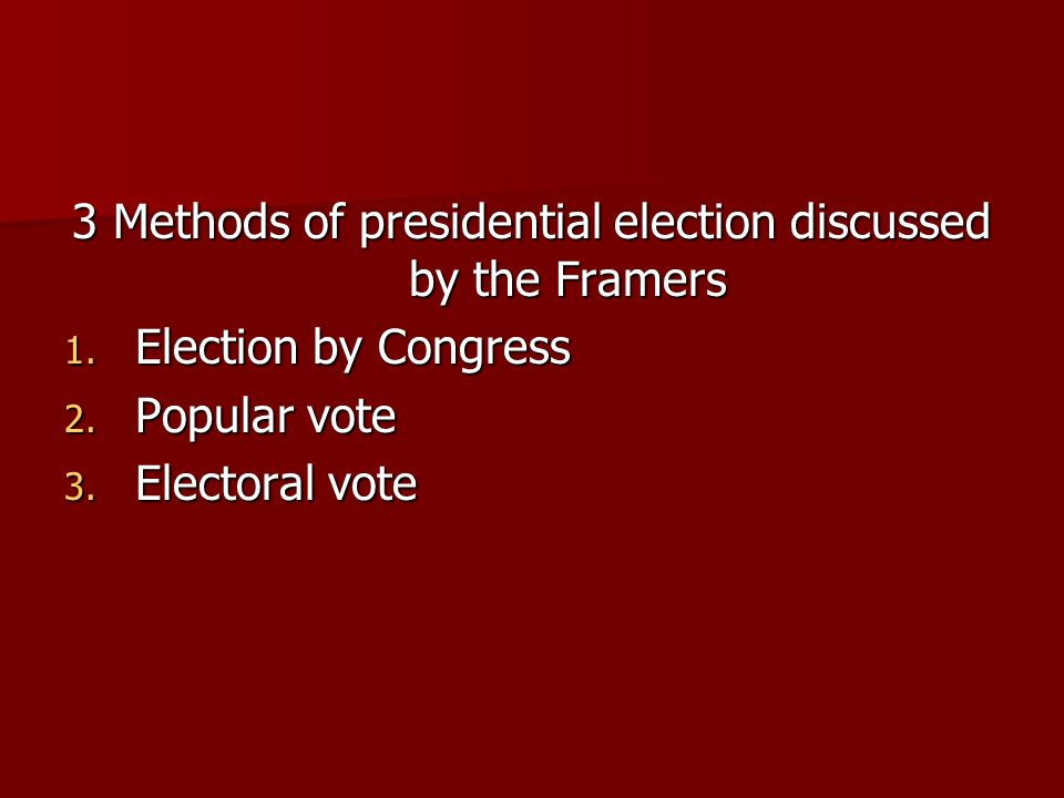 3 Methods of presidential election discussed by the Framers 1. Election by Congress 2. Popular vote 3. Electoral vote