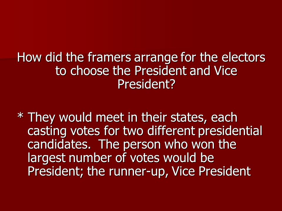 How did the framers arrange for the electors to choose the President and Vice President? * They would meet in their states, each casting votes for two