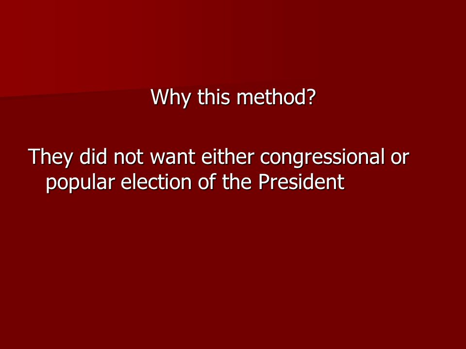 Why this method? They did not want either congressional or popular election of the President