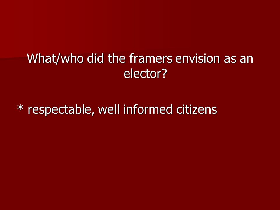 What/who did the framers envision as an elector? * respectable, well informed citizens