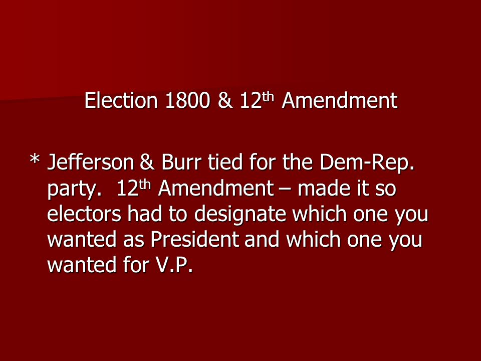 Election 1800 & 12 th Amendment * Jefferson & Burr tied for the Dem-Rep. party. 12 th Amendment – made it so electors had to designate which one you w