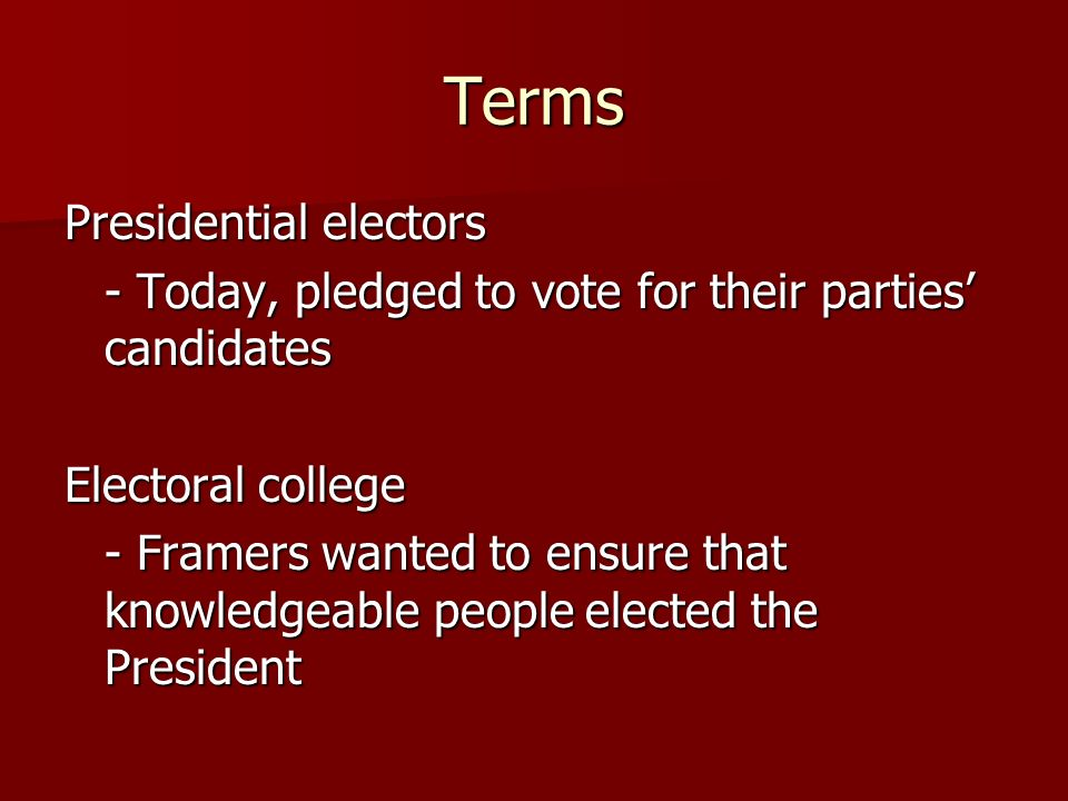 Terms Presidential electors - Today, pledged to vote for their parties candidates Electoral college - Framers wanted to ensure that knowledgeable peop