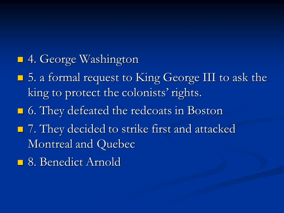 4. George Washington 4. George Washington 5. a formal request to King George III to ask the king to protect the colonists rights. 5. a formal request