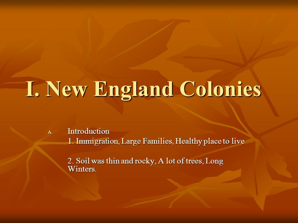 I. New England Colonies A. Introduction 1. Immigration, Large Families, Healthy place to live 2. Soil was thin and rocky, A lot of trees, Long Winters