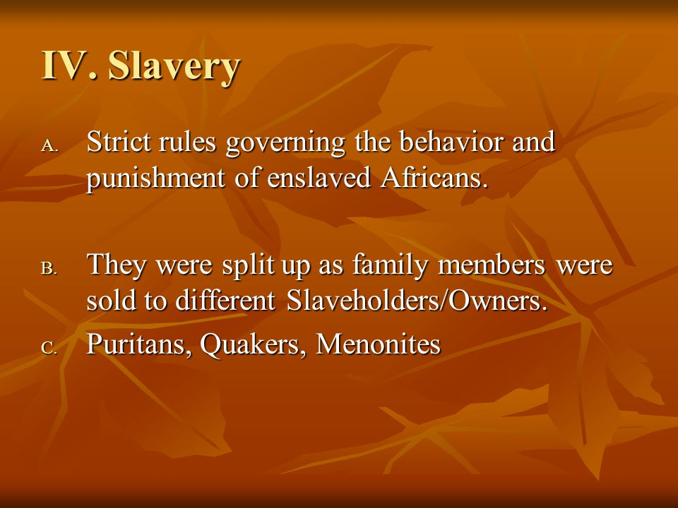 IV. Slavery A. Strict rules governing the behavior and punishment of enslaved Africans. B. They were split up as family members were sold to different