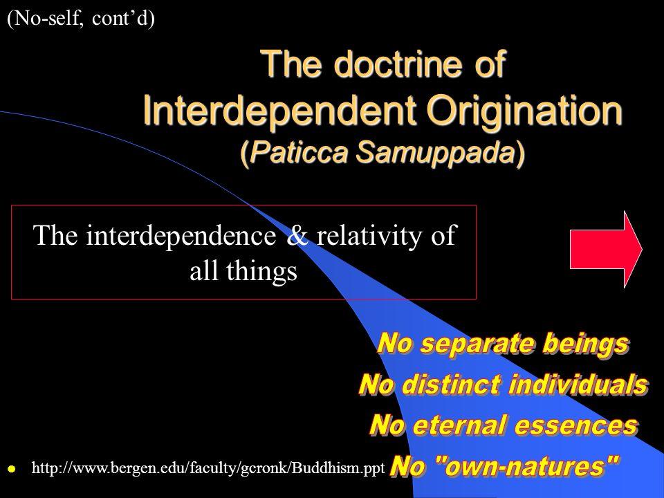 The doctrine of Interdependent Origination (Paticca Samuppada) The interdependence & relativity of all things (No-self, contd) l http://www.bergen.edu