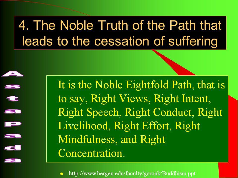 Elaboration of the Noble Eightfold Path l Right views (Samma ditthi) l Right intent (Samma sankappa) l Right speech (Samma vaca) l Right conduct (Samma kammanta) l Right livelihood (Samma ajiva) l Right effort (Samma vayama) l Right mindfulness (Samma sati) l Right concentration (Samma samadhi) Wisdom (prajna) Morality (sila) Meditation (samadhi) l http://www.bergen.edu/faculty/gcronk/Buddhism.ppt