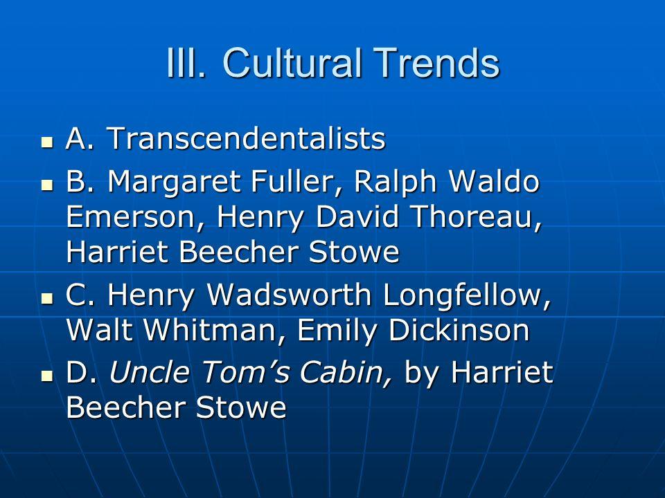 III. Cultural Trends A. Transcendentalists A. Transcendentalists B. Margaret Fuller, Ralph Waldo Emerson, Henry David Thoreau, Harriet Beecher Stowe B