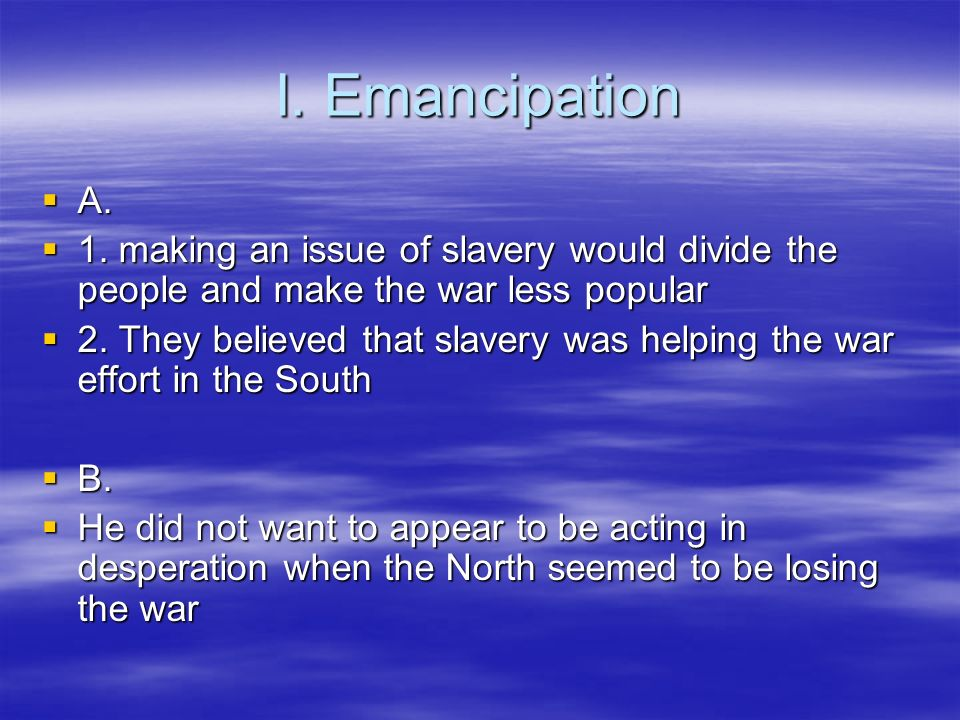 I. Emancipation A. A. 1. making an issue of slavery would divide the people and make the war less popular 1. making an issue of slavery would divide t