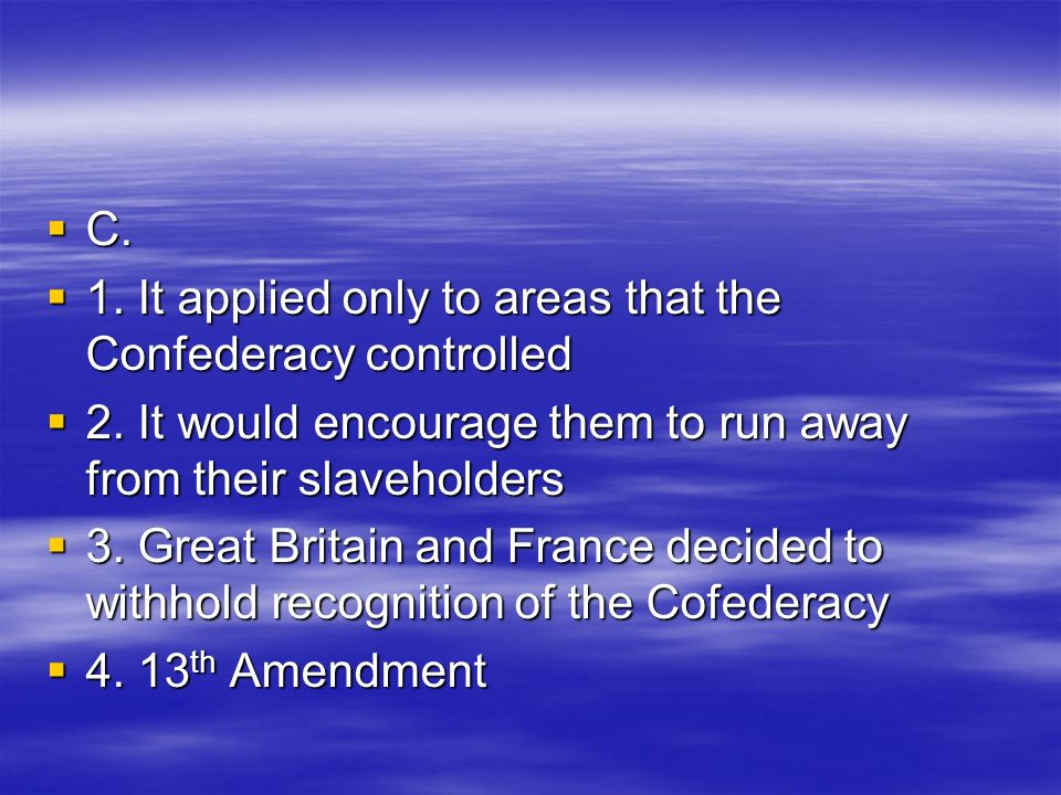 C. C. 1. It applied only to areas that the Confederacy controlled 1. It applied only to areas that the Confederacy controlled 2. It would encourage th