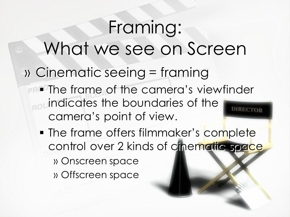 Framing: What we see on Screen »Cinematic seeing = framing The frame of the cameras viewfinder indicates the boundaries of the cameras point of view.