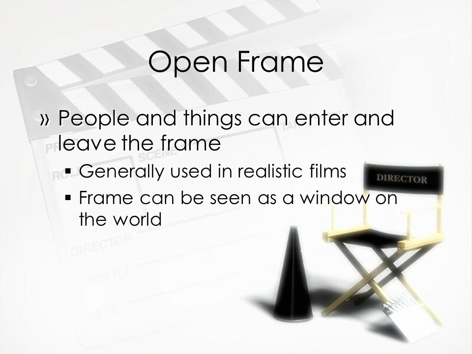 Open Frame »People and things can enter and leave the frame Generally used in realistic films Frame can be seen as a window on the world »People and things can enter and leave the frame Generally used in realistic films Frame can be seen as a window on the world