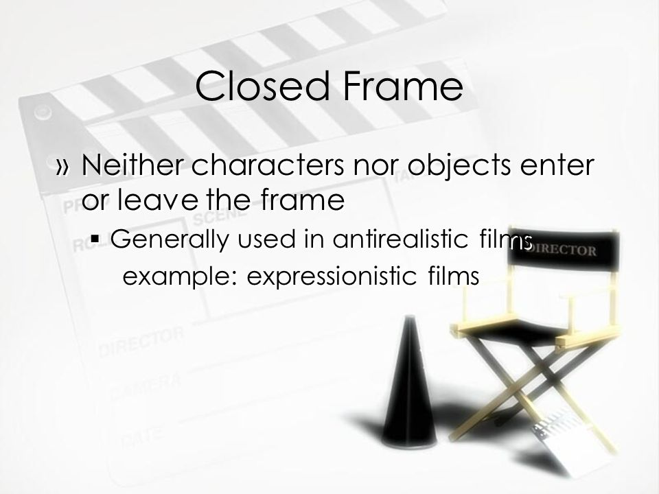 Closed Frame »Neither characters nor objects enter or leave the frame Generally used in antirealistic films example: expressionistic films »Neither characters nor objects enter or leave the frame Generally used in antirealistic films example: expressionistic films