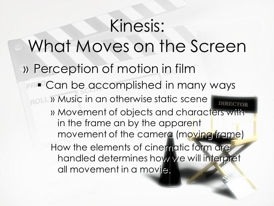 Kinesis: What Moves on the Screen »Perception of motion in film Can be accomplished in many ways »Music in an otherwise static scene »Movement of objects and characters with in the frame an by the apparent movement of the camera (moving frame) How the elements of cinematic form are handled determines how we will interpret all movement in a movie.