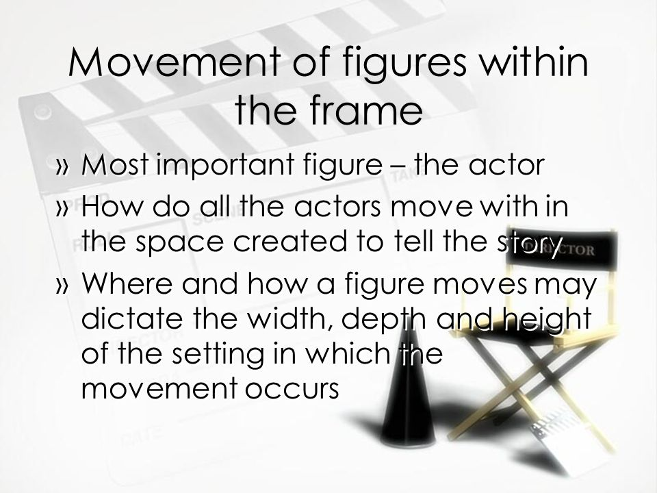 Movement of figures within the frame »Most important figure – the actor »How do all the actors move with in the space created to tell the story »Where and how a figure moves may dictate the width, depth and height of the setting in which the movement occurs »Most important figure – the actor »How do all the actors move with in the space created to tell the story »Where and how a figure moves may dictate the width, depth and height of the setting in which the movement occurs
