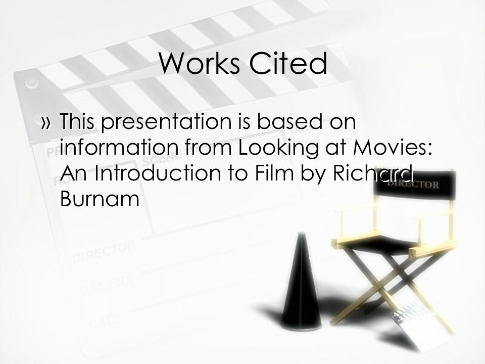Works Cited »This presentation is based on information from Looking at Movies: An Introduction to Film by Richard Burnam