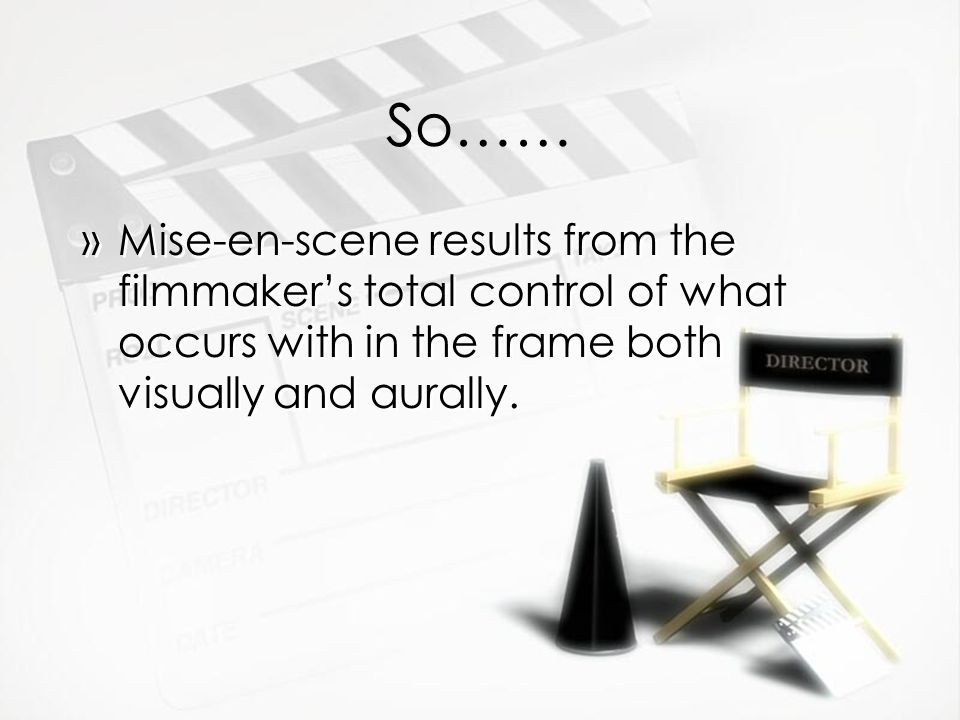 So…… »Mise-en-scene results from the filmmakers total control of what occurs with in the frame both visually and aurally.