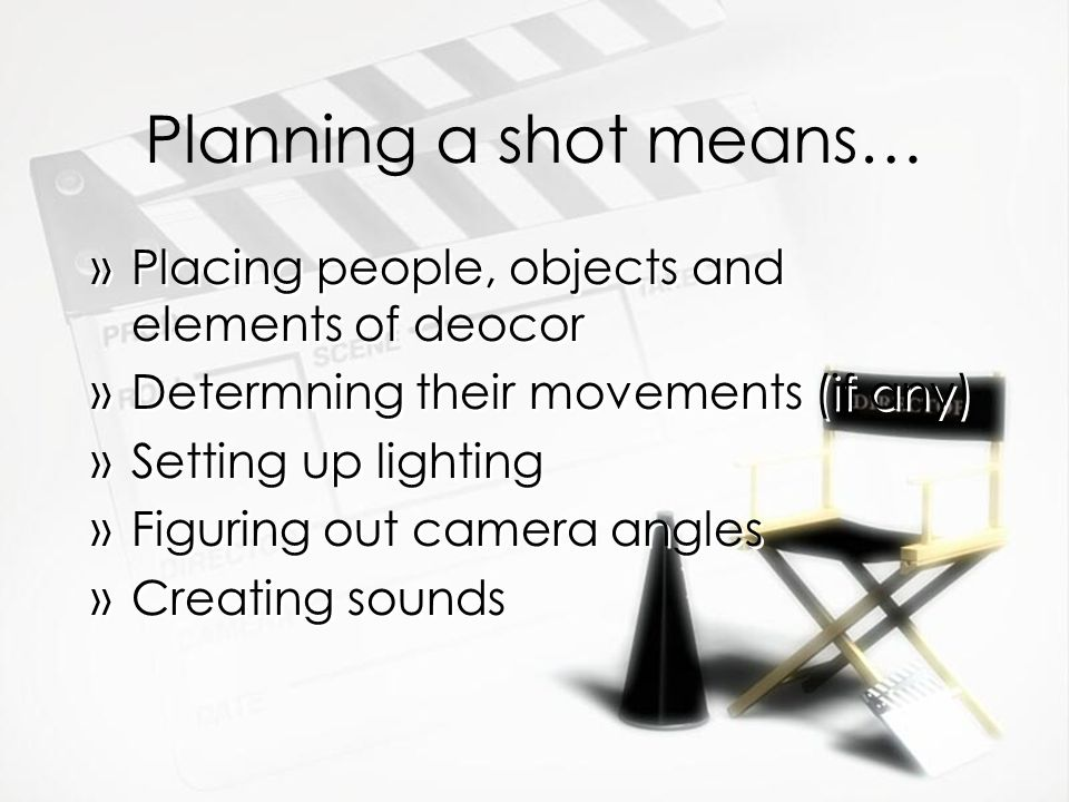 Planning a shot means… »Placing people, objects and elements of deocor »Determning their movements (if any) »Setting up lighting »Figuring out camera angles »Creating sounds »Placing people, objects and elements of deocor »Determning their movements (if any) »Setting up lighting »Figuring out camera angles »Creating sounds