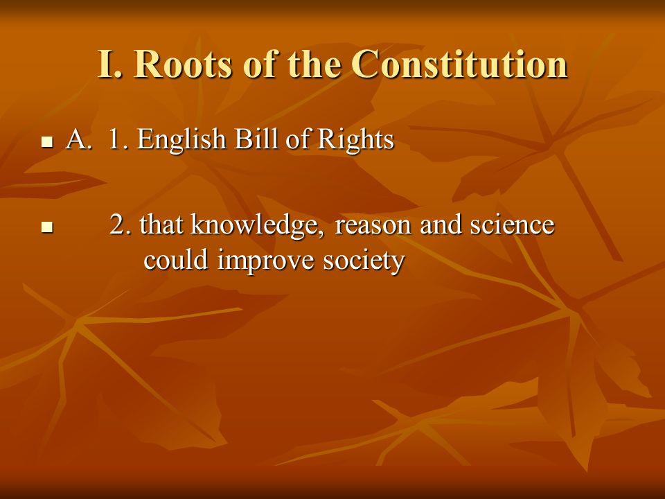 I. Roots of the Constitution A.1. English Bill of Rights A.1. English Bill of Rights 2. that knowledge, reason and science could improve society 2. th