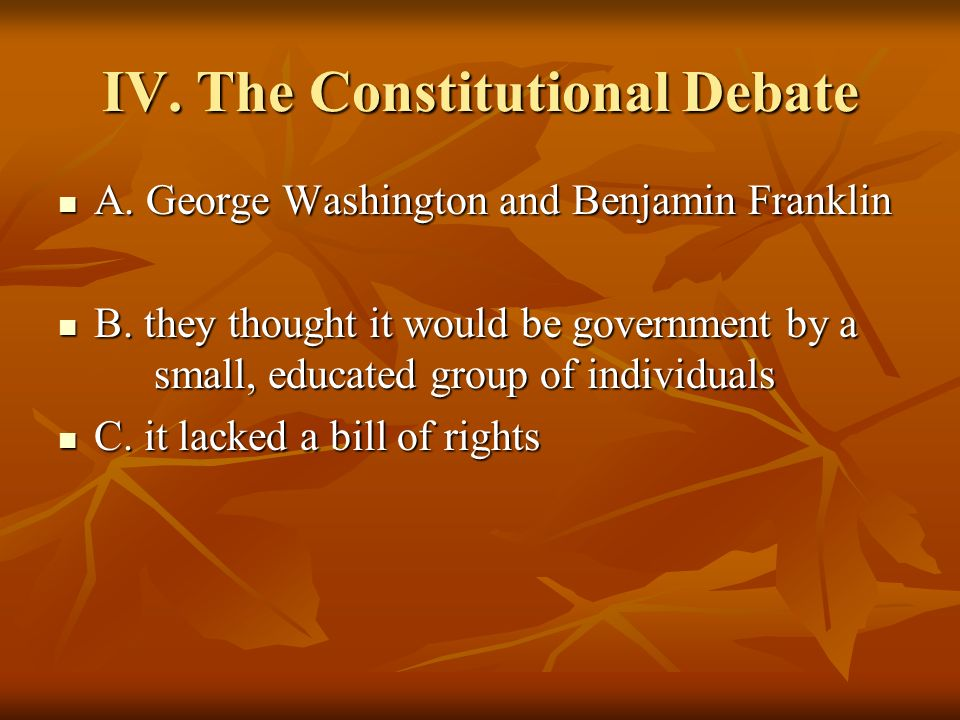 IV. The Constitutional Debate A. George Washington and Benjamin Franklin A. George Washington and Benjamin Franklin B. they thought it would be govern