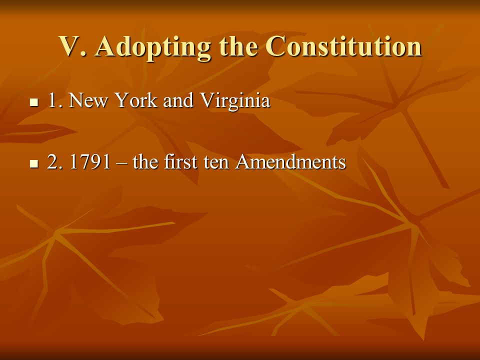 V. Adopting the Constitution 1. New York and Virginia 1. New York and Virginia 2. 1791 – the first ten Amendments 2. 1791 – the first ten Amendments