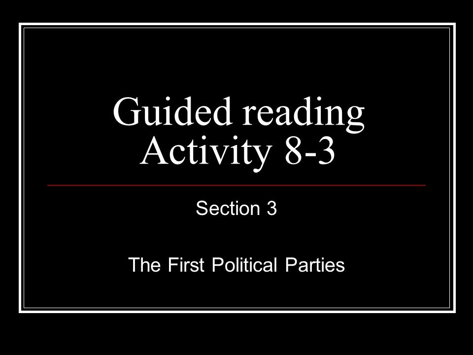 Guided reading Activity 8-3 Section 3 The First Political Parties