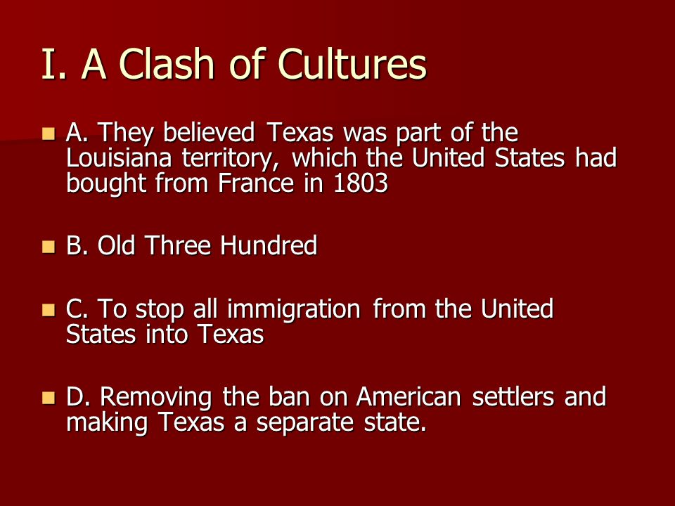 I. A Clash of Cultures A. They believed Texas was part of the Louisiana territory, which the United States had bought from France in 1803 A. They beli