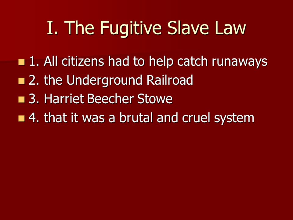 I. The Fugitive Slave Law 1. All citizens had to help catch runaways 1. All citizens had to help catch runaways 2. the Underground Railroad 2. the Und