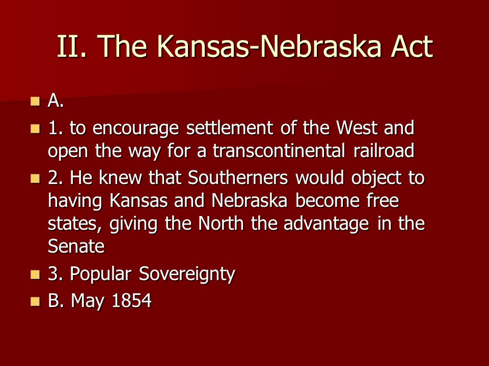 II. The Kansas-Nebraska Act A. A. 1. to encourage settlement of the West and open the way for a transcontinental railroad 1. to encourage settlement o