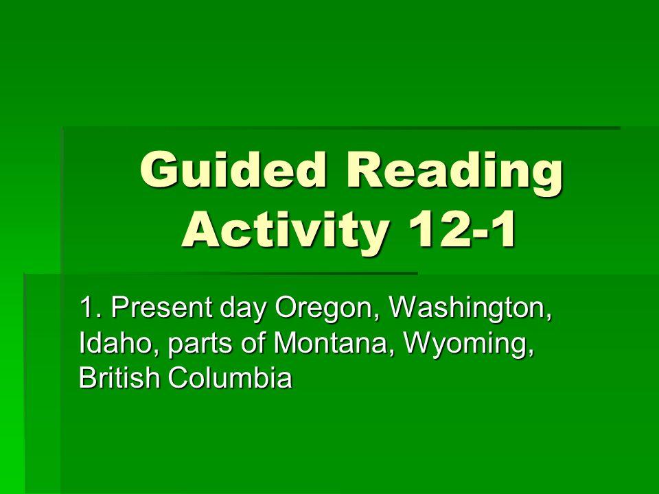 Guided Reading Activity 12-1 1. Present day Oregon, Washington, Idaho, parts of Montana, Wyoming, British Columbia
