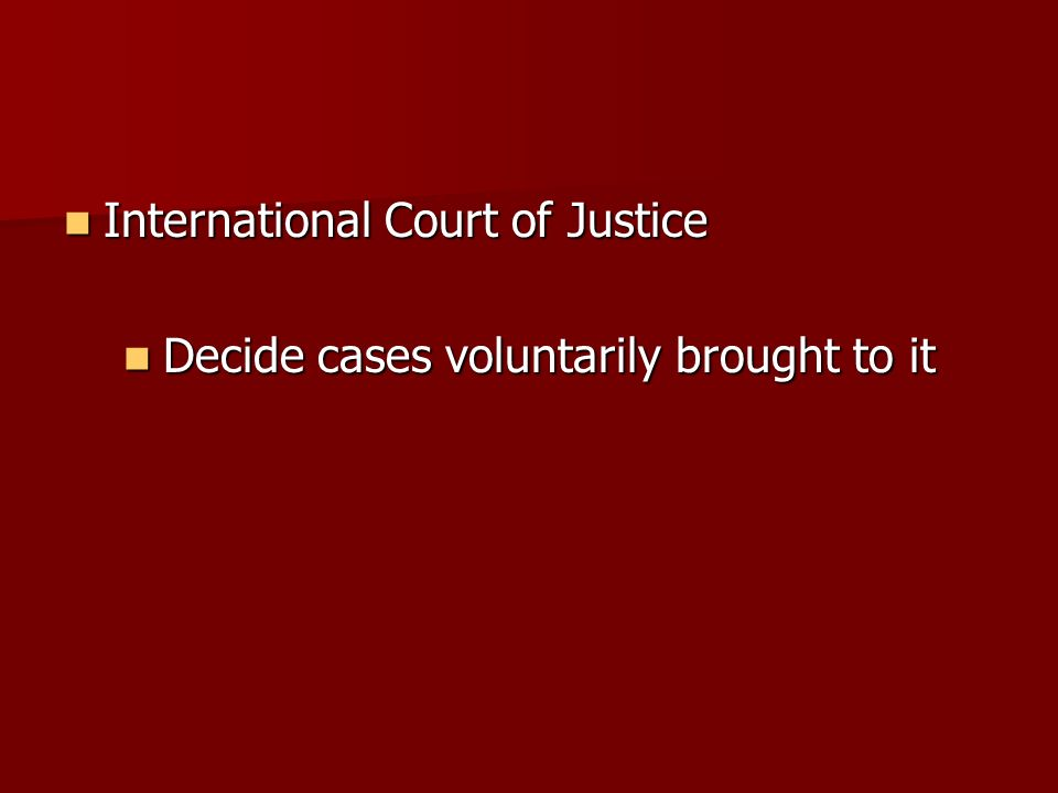 International Court of Justice International Court of Justice Decide cases voluntarily brought to it Decide cases voluntarily brought to it