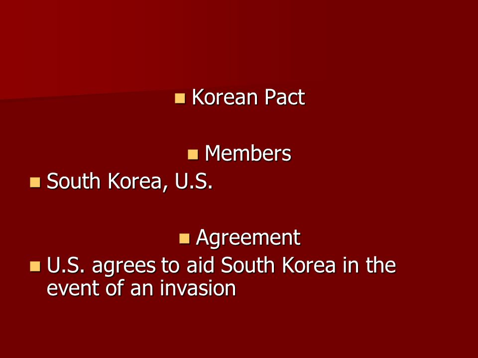 Korean Pact Korean Pact Members Members South Korea, U.S. South Korea, U.S. Agreement Agreement U.S. agrees to aid South Korea in the event of an inva