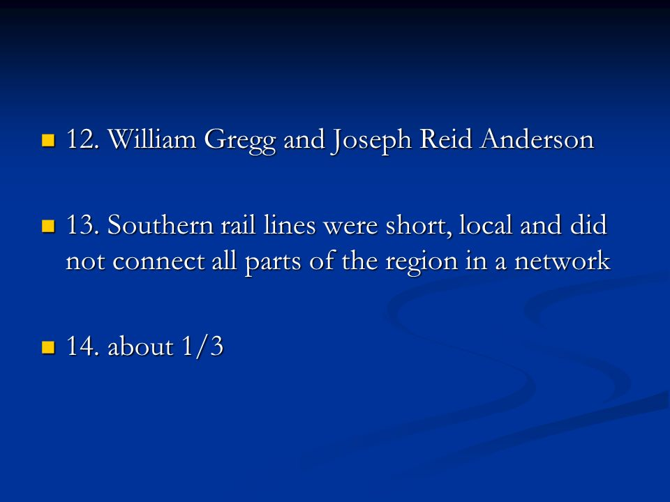 12. William Gregg and Joseph Reid Anderson 12. William Gregg and Joseph Reid Anderson 13. Southern rail lines were short, local and did not connect al